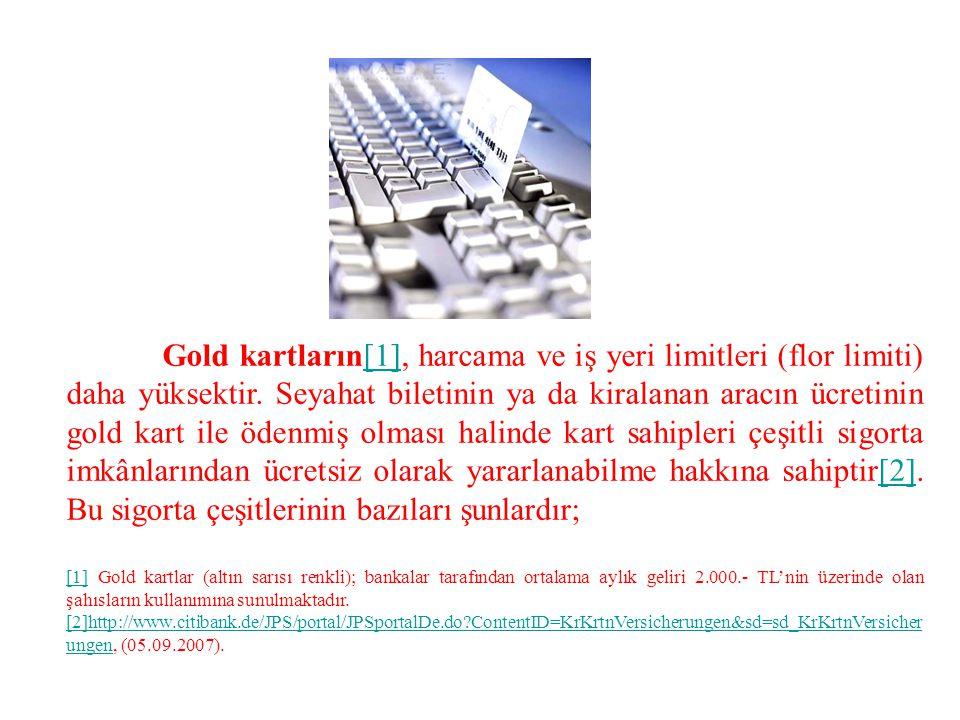 Gold kartların[1], harcama ve iş yeri limitleri (flor limiti) daha yüksektir. Seyahat biletinin ya da kiralanan aracın ücretinin gold kart ile ödenmiş olması halinde kart sahipleri çeşitli sigorta imkânlarından ücretsiz olarak yararlanabilme hakkına sahiptir[2]. Bu sigorta çeşitlerinin bazıları şunlardır;
